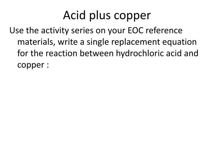 Acid plus copper