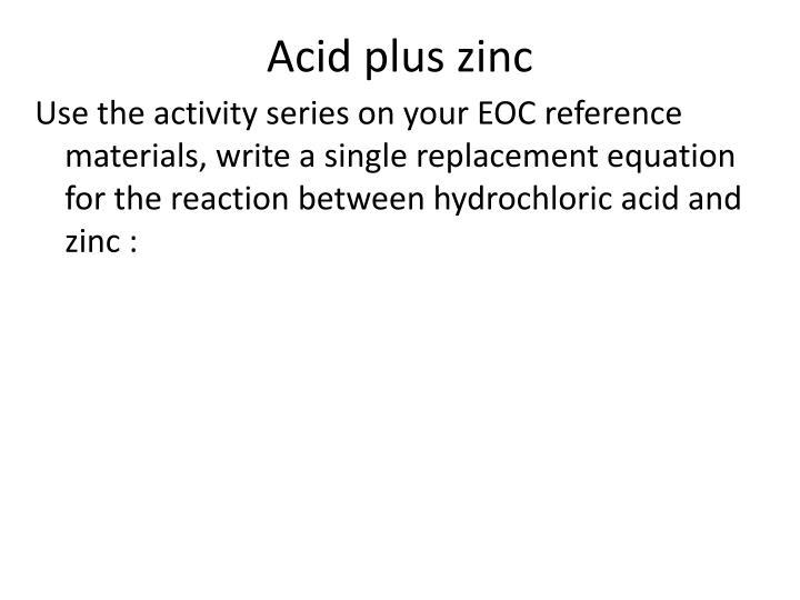 Acid plus zinc