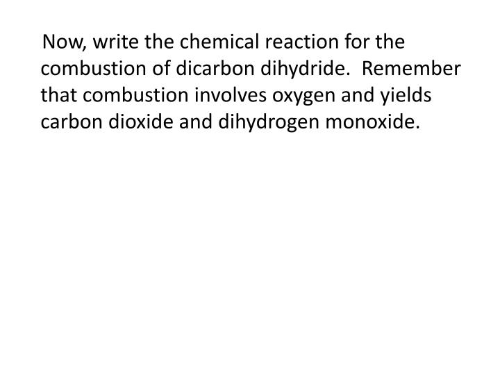 Now, write the chemical reaction for the combustion of dicarbon dihydride.  Remember that combustion involves oxygen and yields carbon dioxide and dihydrogen monoxide.