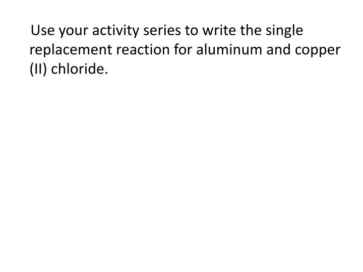 Use your activity series to write the single replacement reaction for aluminum and copper (II) chloride.
