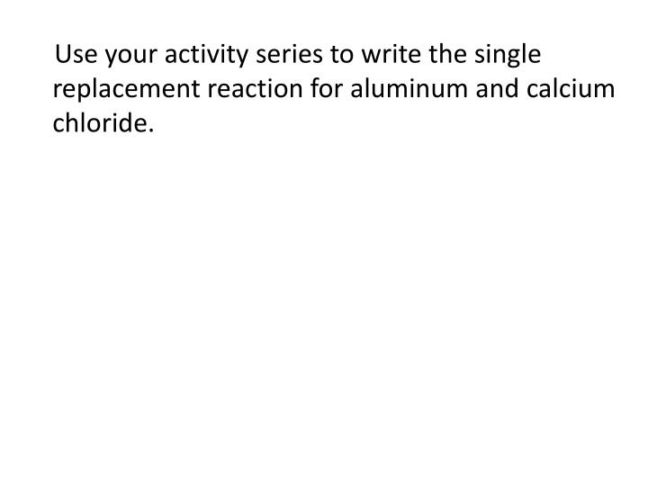 Use your activity series to write the single replacement reaction for aluminum and calcium chloride.