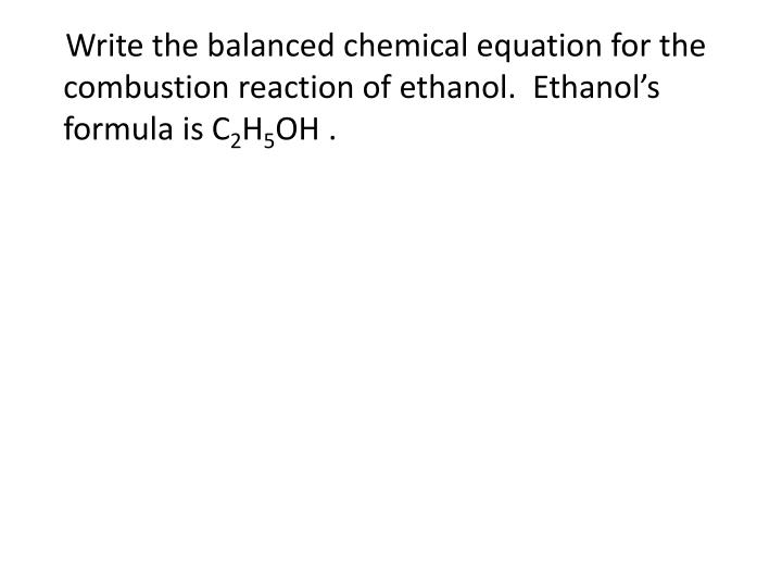 Write the balanced chemical equation for the combustion reaction of ethanol.  Ethanol's formula is C