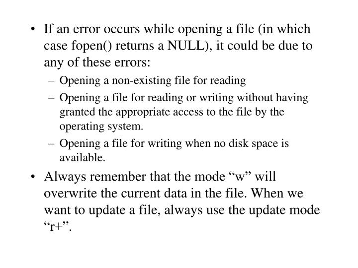 If an error occurs while opening a file (in which case fopen() returns a NULL), it could be due to any of these errors: