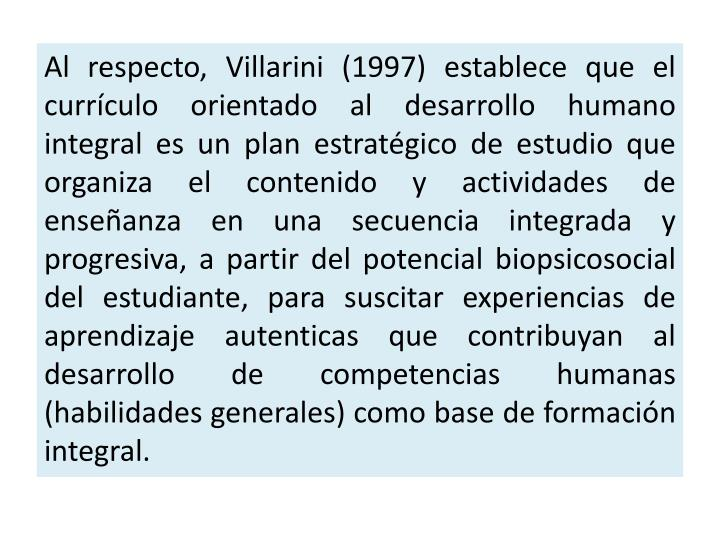 Al respecto, Villarini (1997) establece que el currículo orientado al desarrollo humano integral es un plan estratégico de estudio que organiza el contenido y actividades de enseñanza en una secuencia integrada y progresiva, a partir del potencial biopsicosocial del estudiante, para suscitar experiencias de aprendizaje autenticas que contribuyan al desarrollo de competencias humanas (habilidades generales) como base de formación integral.