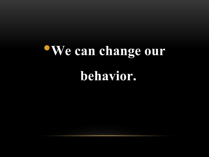 We can change our behavior