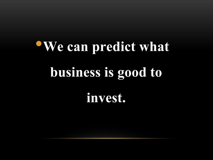 We can predict what business is good to invest.