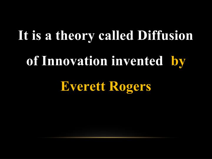 It is a theory called Diffusion of Innovation invented