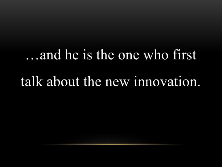 …and he is the one who first talk about the new innovation.