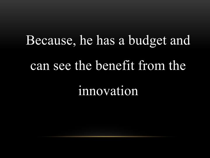 Because, he has a budget and can see the benefit from the innovation