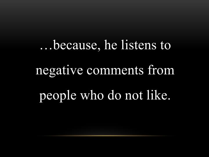 …because, he listens to negative comments from people who do not like.