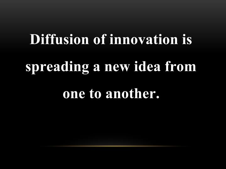Diffusion of innovation is spreading a new idea from one to another.