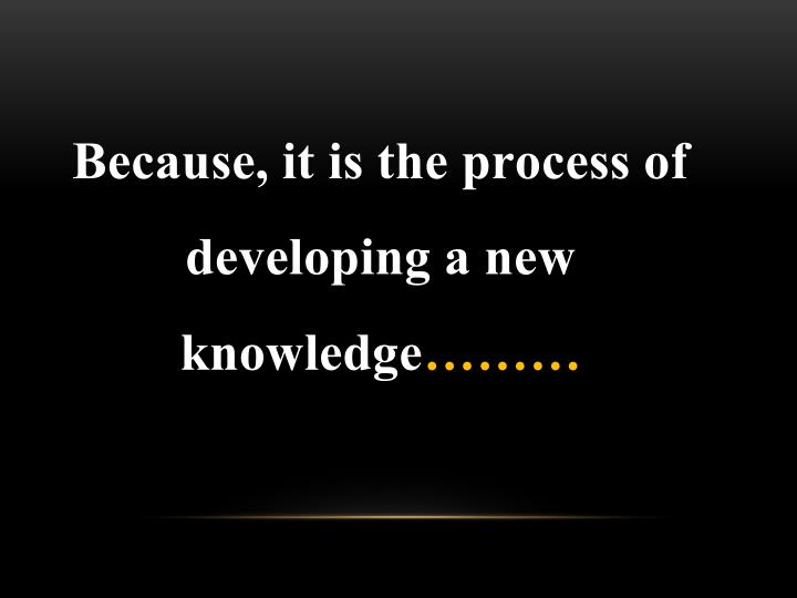 Because, it is the process of developing a new knowledge