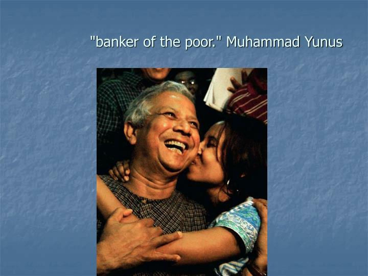 """banker of the poor."" Muhammad Yunus"