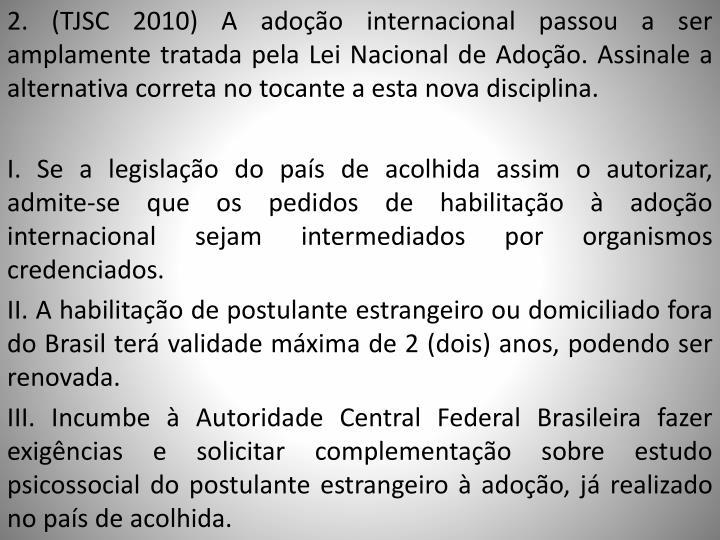 2. (TJSC 2010) A adoção internacional passou a ser amplamente tratada pela Lei Nacional de Adoção. Assinale a alternativa correta no tocante a esta nova disciplina.
