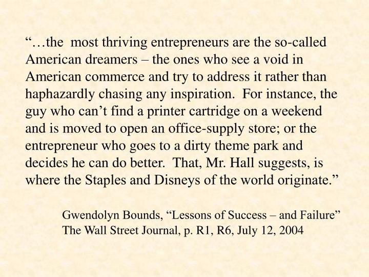 """…the  most thriving entrepreneurs are the so-called American dreamers – the ones who see a void in American commerce and try to address it rather than haphazardly chasing any inspiration.  For instance, the guy who can't find a printer cartridge on a weekend and is moved to open an office-supply store; or the entrepreneur who goes to a dirty theme park and decides he can do better.  That, Mr. Hall suggests, is where the Staples and Disneys of the world originate."""