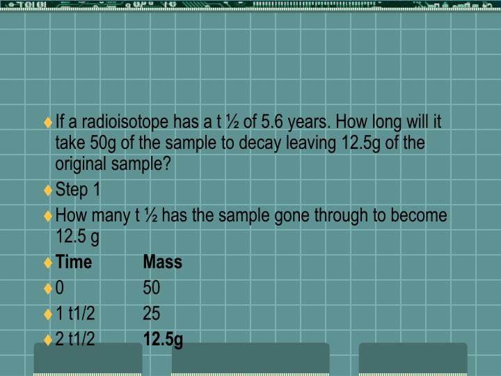 If a radioisotope has a t ½ of 5.6 years. How long will it take 50g of the sample to decay leaving 12.5g of the original sample?