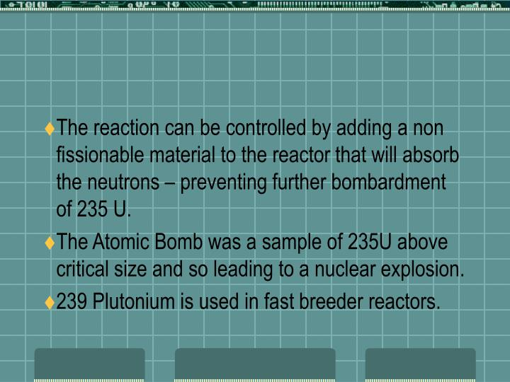 The reaction can be controlled by adding a non fissionable material to the reactor that will absorb the neutrons – preventing further bombardment of 235 U.