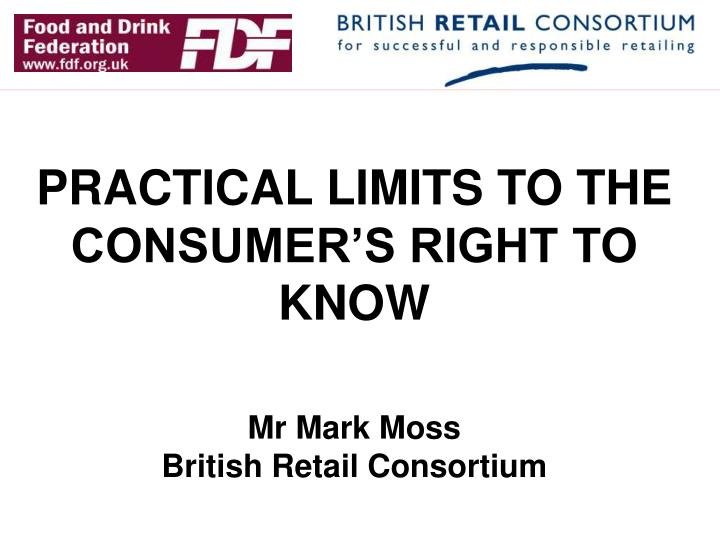 Practical limits to the consumer s right to know mr mark moss british retail consortium