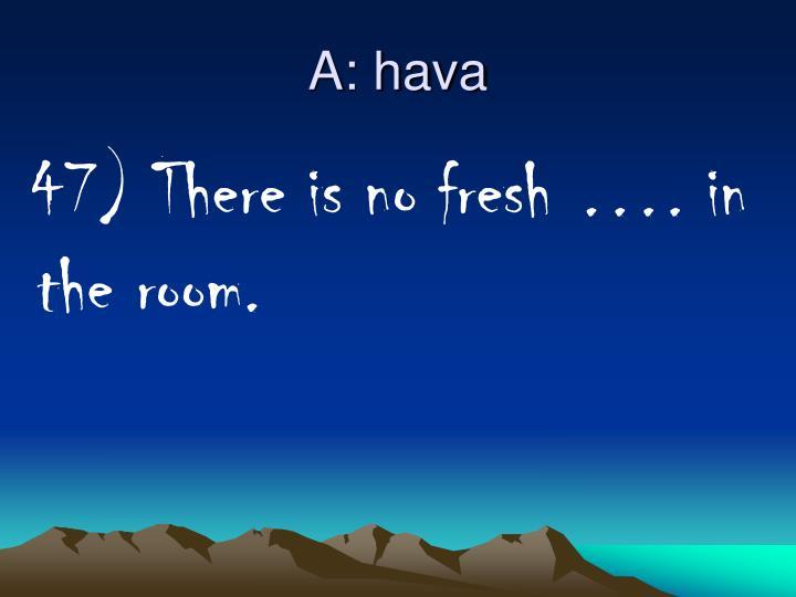 A: hava