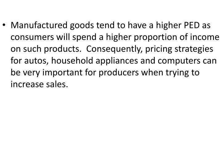 Manufactured goods tend to have a higher PED as consumers will spend a higher proportion of income on such products.  Consequently, pricing strategies for autos, household appliances and computers can be very important for producers when trying to increase sales.