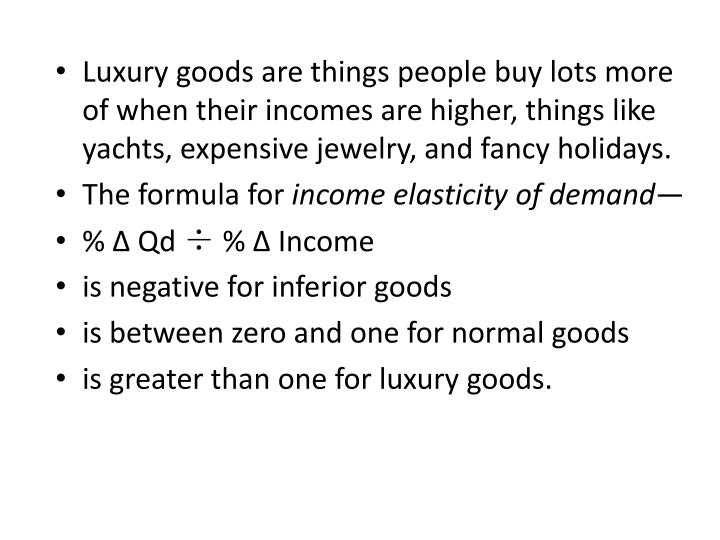 Luxury goods are things people buy lots more of when their incomes are higher, things like yachts, expensive jewelry, and fancy holidays.