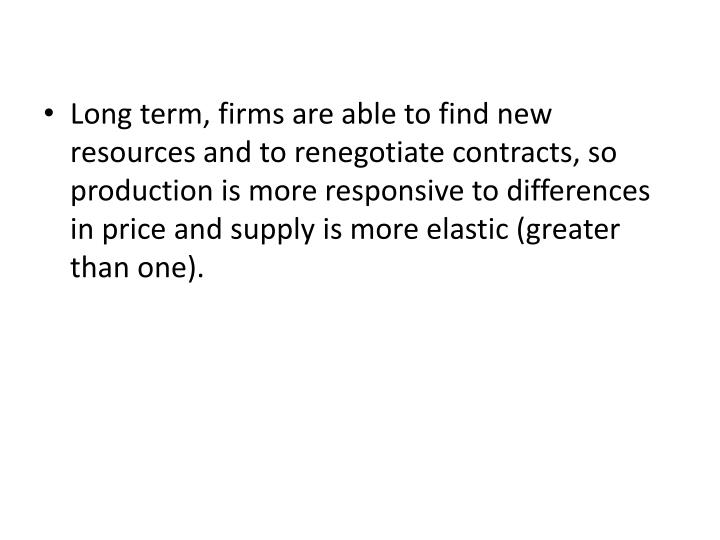 Long term, firms are able to find new resources and to renegotiate contracts, so production is more responsive to differences in price and supply is more elastic (greater than one).