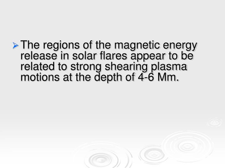 The regions of the magnetic energy release in solar flares appear to be related to strong shearing plasma motions at the depth of 4-6 Mm.