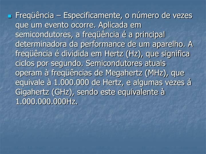 Freqüência – Especificamente, o número de vezes que um evento ocorre. Aplicada em semicondutores, a freqüência é a principal determinadora da performance de um aparelho. A freqüência é dividida em Hertz (Hz), que significa ciclos por segundo. Semicondutores atuais operam à freqüências de Megahertz (MHz), que equivale à 1.000.000 de Hertz, e algumas vezes á Gigahertz (GHz), sendo este equivalente à 1.000.000.000Hz.