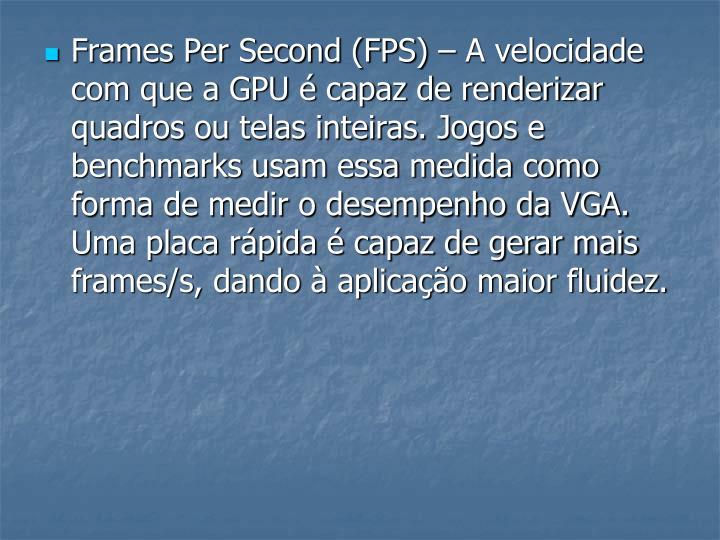 Frames Per Second (FPS) – A velocidade com que a GPU é capaz de renderizar quadros ou telas inteiras. Jogos e benchmarks usam essa medida como forma de medir o desempenho da VGA. Uma placa rápida é capaz de gerar mais frames/s, dando à aplicação maior fluidez.