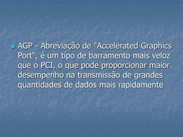 """AGP - Abreviação de """"Accelerated Graphics Port"""", é um tipo de barramento mais veloz que o PCI, o que pode proporcionar maior"""