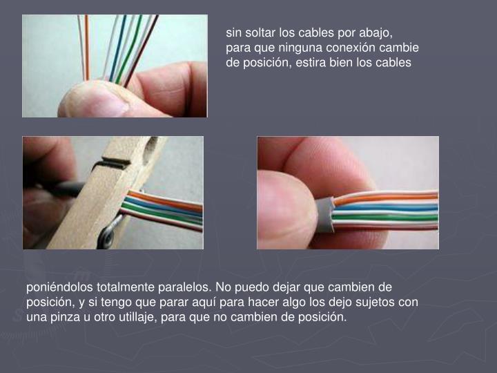 sin soltar los cables por abajo, para que ninguna conexión cambie de posición, estira bien los cables