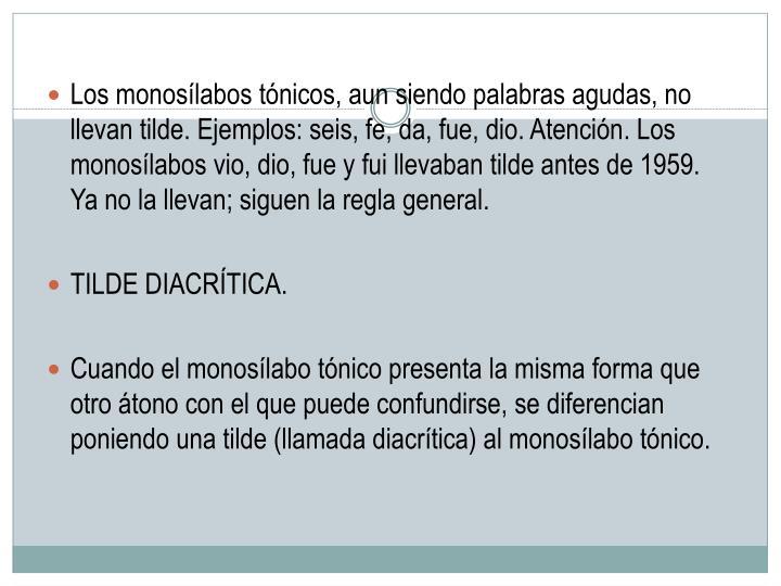 Los monosílabos tónicos, aun siendo palabras agudas, no llevan tilde. Ejemplos: seis, fe, da, fue, dio. Atención. Los monosílabos vio, dio, fue y fui llevaban tilde antes de 1959. Ya no la llevan; siguen la regla general.