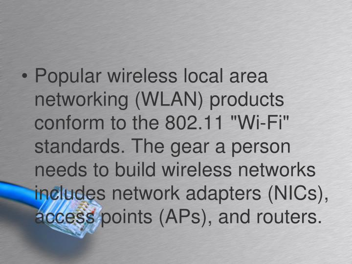 "Popular wireless local area networking (WLAN) products conform to the 802.11 ""Wi-Fi"" standards. The gear a person needs to build wireless networks includes network adapters (NICs), access points (APs), and routers."