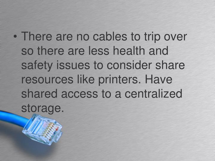 There are no cables to trip over so there are less health and safety issues to consider share resources like printers. Have shared access to a centralized storage.