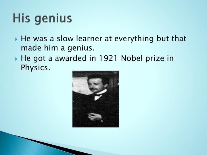 His genius