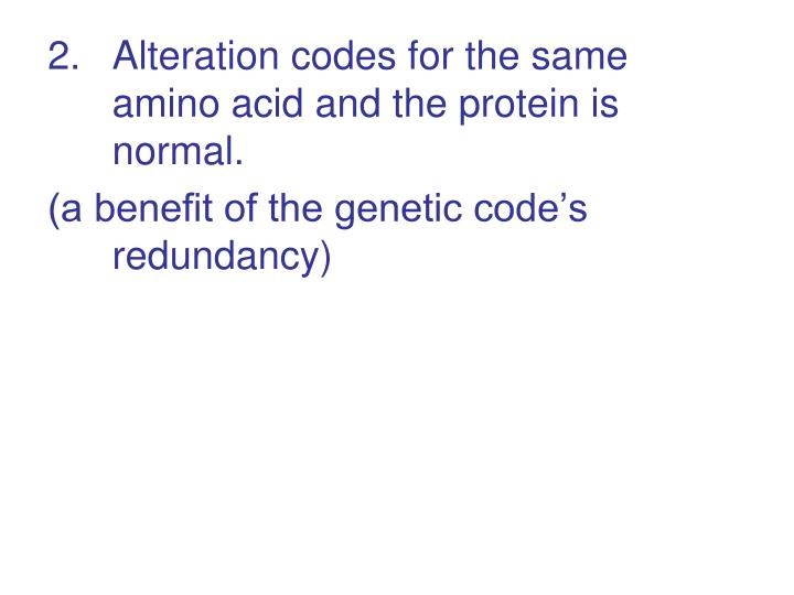 Alteration codes for the same amino acid and the protein is normal.