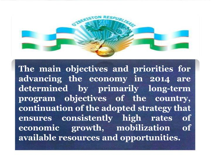 The main objectives and priorities for advancing the economy in 2014 are determined by primarily long-term program objectives of the country, continuation of the adopted strategy that ensures consistently high rates of economic growth, mobilization of available resources and opportunities.