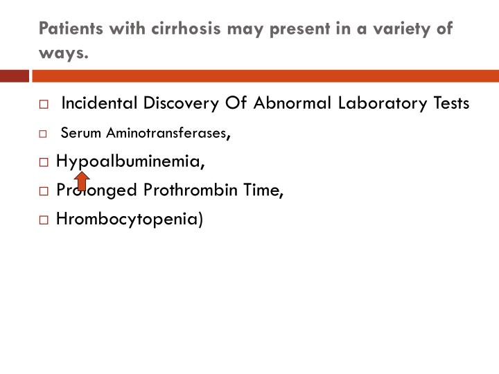 Patients with cirrhosis may present in a variety of ways.