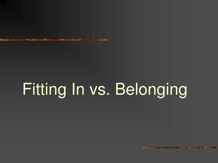 Fitting In vs. Belonging