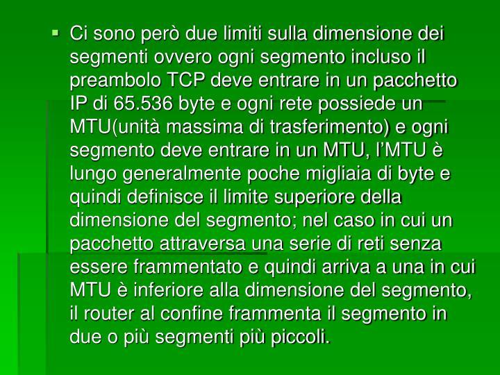 Ci sono però due limiti sulla dimensione dei segmenti ovvero ogni segmento incluso il preambolo TCP deve entrare in un pacchetto IP di 65.536 byte e ogni rete possiede un MTU(unità massima di trasferimento) e ogni segmento deve entrare in un MTU, l'MTU è lungo generalmente poche migliaia di byte e quindi definisce il limite superiore della dimensione del segmento; nel caso in cui un pacchetto attraversa una serie di reti senza essere frammentato e quindi arriva a una in cui MTU è inferiore alla dimensione del segmento, il router al confine frammenta il segmento in due o più segmenti più piccoli.