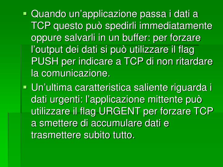 Quando un'applicazione passa i dati a TCP questo può spedirli immediatamente oppure salvarli in un buffer: per forzare l'output dei dati si può utilizzare il flag PUSH per indicare a TCP di non ritardare la comunicazione.
