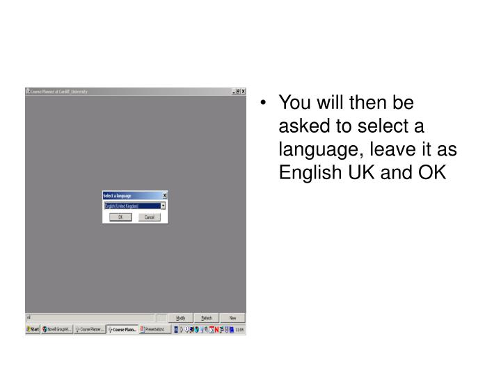 You will then be asked to select a language, leave it as English UK and OK