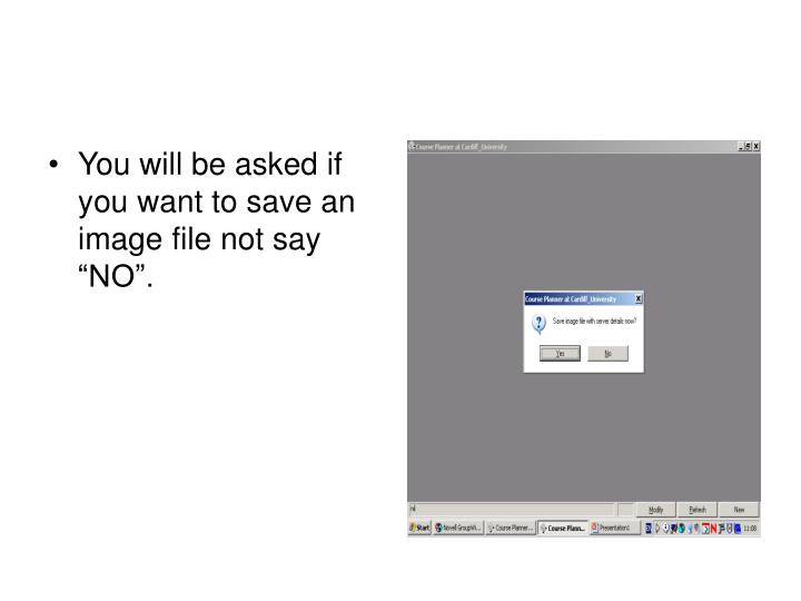 "You will be asked if you want to save an image file not say ""NO""."