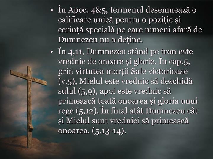 În Apoc. 4&5, termenul desemnează o calificare unică pentru o poziție și cerință specială pe care nimeni afară de Dumnezeu nu o deține.