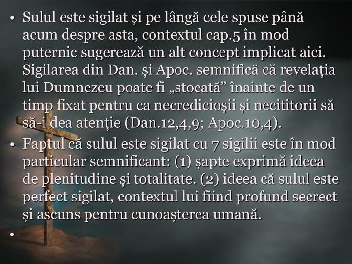"""Sulul este sigilat și pe lângă cele spuse până acum despre asta, contextul cap.5 în mod puternic sugerează un alt concept implicat aici. Sigilarea din Dan. și Apoc. semnifică că revelația lui Dumnezeu poate fi """"stocată"""" înainte de un timp fixat pentru ca necredicioșii și necititorii să să-i dea atenție (Dan.12,4,9; Apoc.10,4)."""