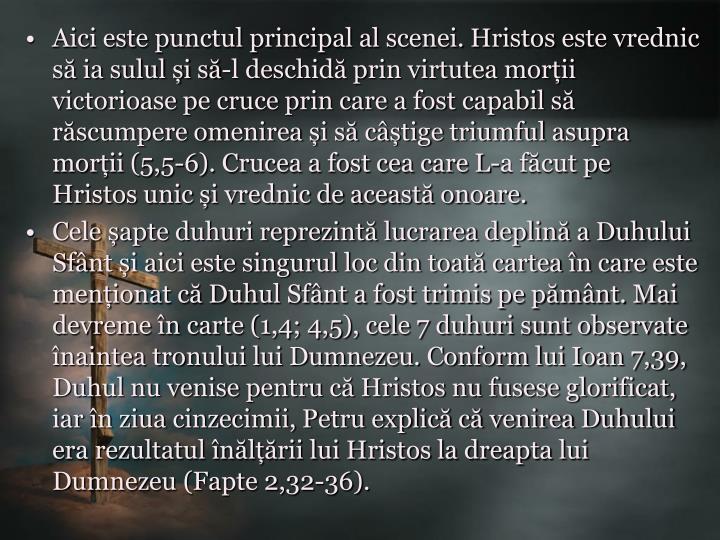 Aici este punctul principal al scenei. Hristos este vrednic să ia sulul și să-l deschidă prin virtutea morții victorioase pe cruce prin care a fost capabil să răscumpere omenirea și să câștige triumful asupra morții (5,5-6). Crucea a fost cea care L-a făcut pe Hristos unic și vrednic de această onoare.