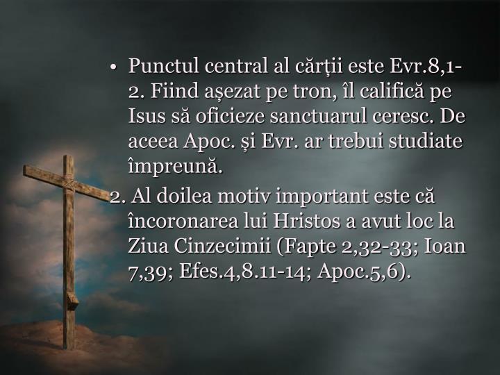 Punctul central al cărții este Evr.8,1-2. Fiind așezat pe tron, îl califică pe Isus să oficieze sanctuarul ceresc. De aceea Apoc. și Evr. ar trebui studiate împreună.