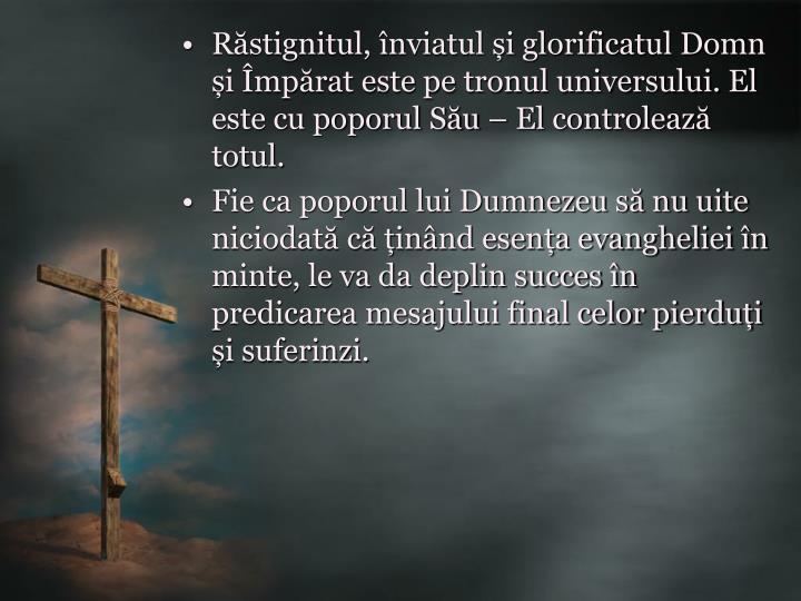Răstignitul, înviatul și glorificatul Domn și Împărat este pe tronul universului. El este cu poporul Său – El controlează totul.