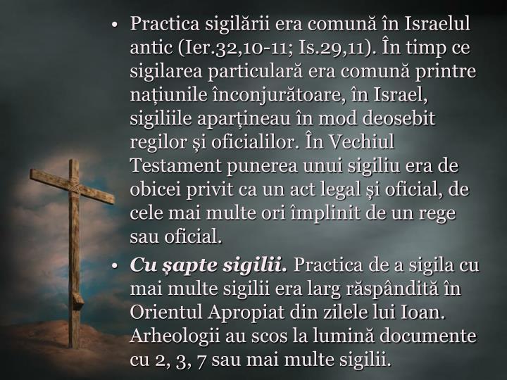 Practica sigilării era comună în Israelul antic (Ier.32,10-11; Is.29,11). În timp ce sigilarea particulară era comună printre națiunile înconjurătoare, în Israel, sigiliile aparțineau în mod deosebit regilor și oficialilor. În Vechiul Testament punerea unui sigiliu era de obicei privit ca un act legal și oficial, de cele mai multe ori împlinit de un rege sau oficial.