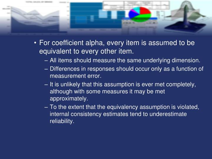 For coefficient alpha, every item is assumed to be equivalent to every other item.